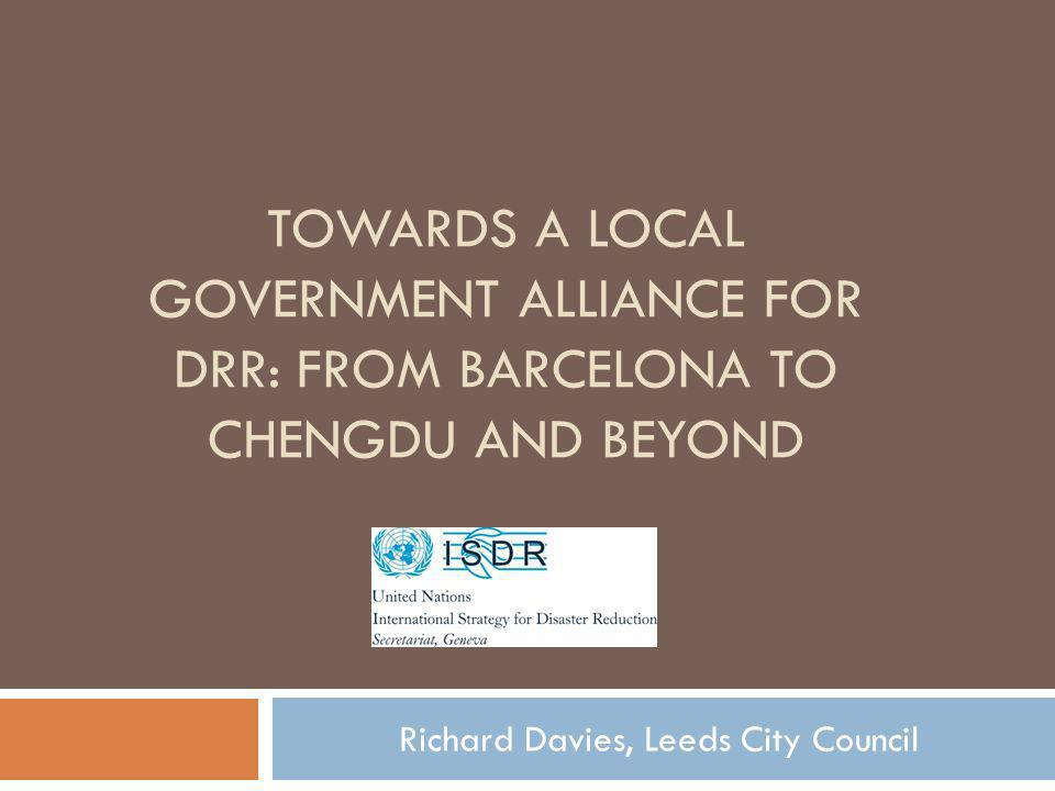 TOWARDS A LOCAL GOVERNMENT ALLIANCE FOR DRR: FROM BARCELONA TO CHENGDU AND BEYOND Richard Davies, Leeds City Council