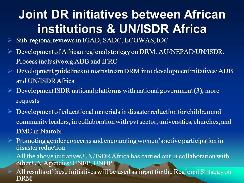 Joint DR initiatives between African institutions & UN/ISDR Africa Sub-regional reviews in IGAD, SADC, ECOWAS, IOC Development of African regional strategy on DRM: AU/NEPAD/UN/ISDR.