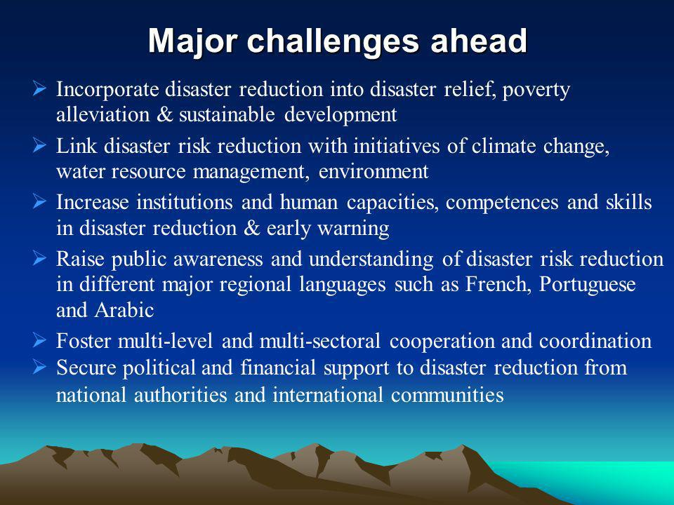 Major challenges ahead Incorporate disaster reduction into disaster relief, poverty alleviation & sustainable development Link disaster risk reduction with initiatives of climate change, water resource management, environment Increase institutions and human capacities, competences and skills in disaster reduction & early warning Raise public awareness and understanding of disaster risk reduction in different major regional languages such as French, Portuguese and Arabic Foster multi-level and multi-sectoral cooperation and coordination Secure political and financial support to disaster reduction from national authorities and international communities