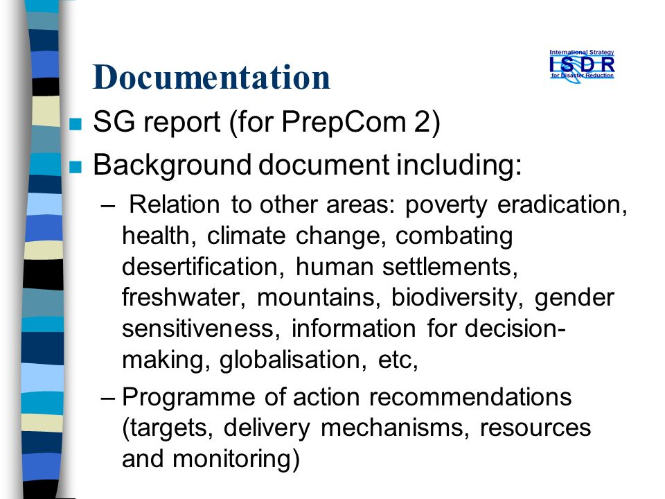 Documentation n SG report (for PrepCom 2) n Background document including: – Relation to other areas: poverty eradication, health, climate change, combating desertification, human settlements, freshwater, mountains, biodiversity, gender sensitiveness, information for decision- making, globalisation, etc, –Programme of action recommendations (targets, delivery mechanisms, resources and monitoring)