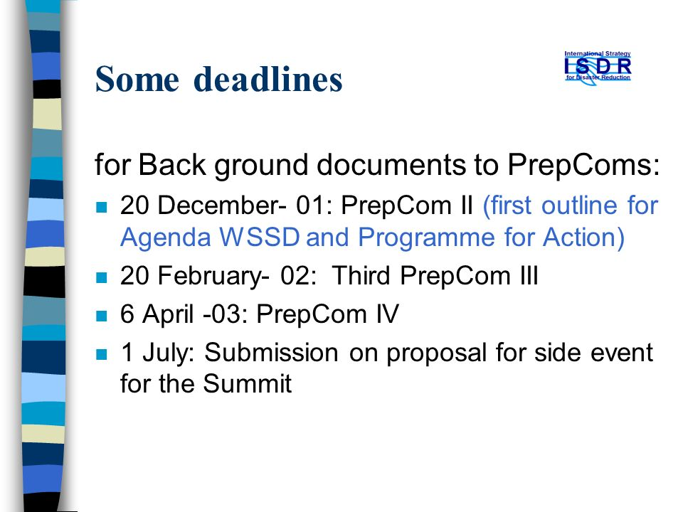 Some deadlines for Back ground documents to PrepComs: n 20 December- 01: PrepCom II (first outline for Agenda WSSD and Programme for Action) n 20 February- 02: Third PrepCom III n 6 April -03: PrepCom IV n 1 July: Submission on proposal for side event for the Summit