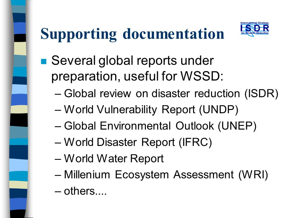Supporting documentation n Several global reports under preparation, useful for WSSD: –Global review on disaster reduction (ISDR) –World Vulnerability Report (UNDP) –Global Environmental Outlook (UNEP) –World Disaster Report (IFRC) –World Water Report –Millenium Ecosystem Assessment (WRI) –others....