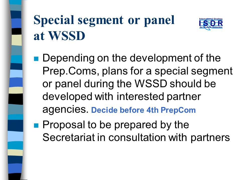 Special segment or panel at WSSD n Depending on the development of the Prep.Coms, plans for a special segment or panel during the WSSD should be developed with interested partner agencies.