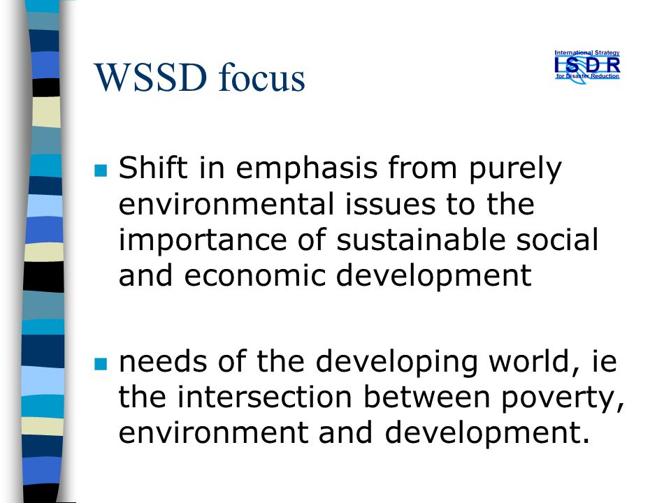WSSD focus n Shift in emphasis from purely environmental issues to the importance of sustainable social and economic development n needs of the developing world, ie the intersection between poverty, environment and development.