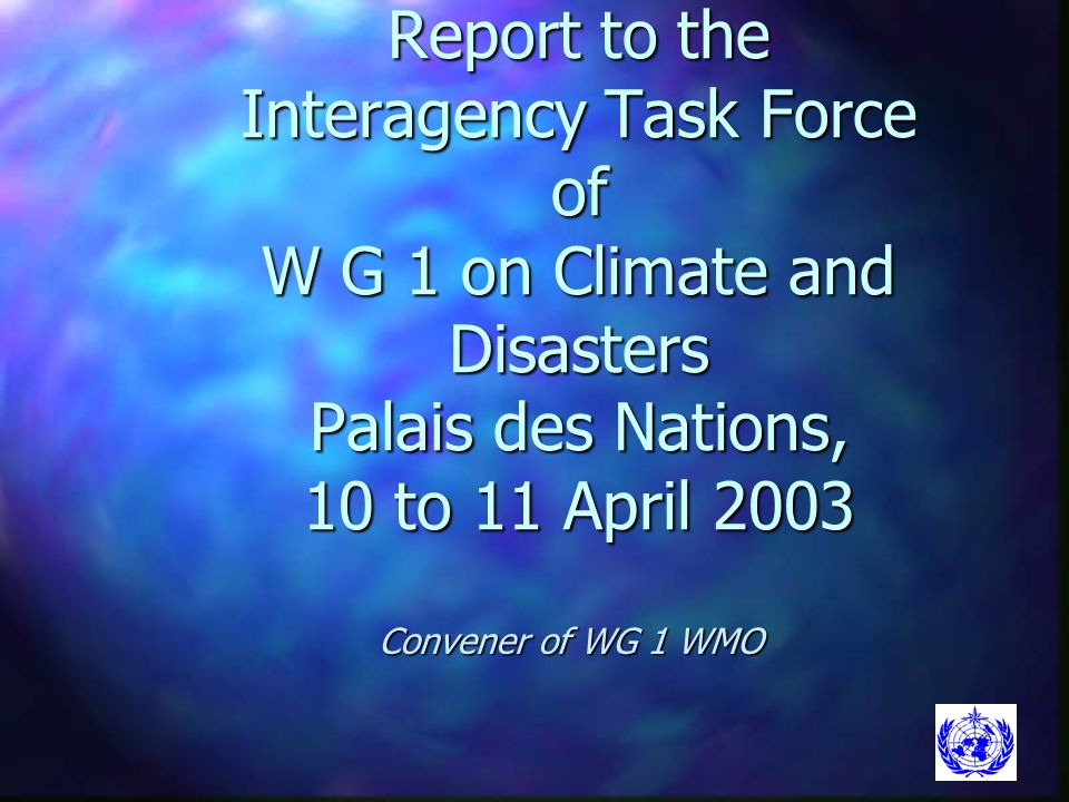 Report to the Interagency Task Force of W G 1 on Climate and Disasters Palais des Nations, 10 to 11 April 2003 Convener of WG 1 WMO