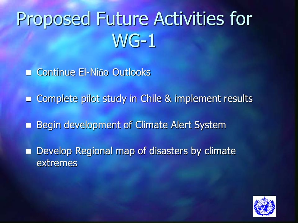 Proposed Future Activities for WG-1 Continue El-Ni ñ o Outlooks Continue El-Ni ñ o Outlooks Complete pilot study in Chile & implement results Complete pilot study in Chile & implement results Begin development of Climate Alert System Begin development of Climate Alert System Develop Regional map of disasters by climate extremes Develop Regional map of disasters by climate extremes