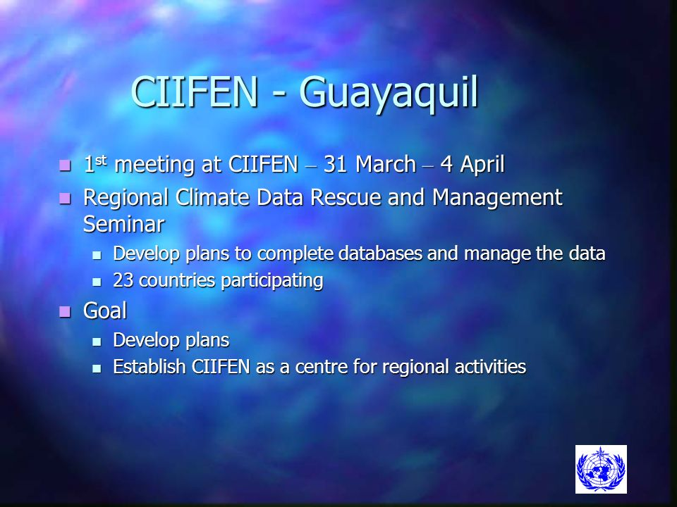 CIIFEN - Guayaquil 1 st meeting at CIIFEN – 31 March – 4 April 1 st meeting at CIIFEN – 31 March – 4 April Regional Climate Data Rescue and Management Seminar Regional Climate Data Rescue and Management Seminar Develop plans to complete databases and manage the data Develop plans to complete databases and manage the data 23 countries participating 23 countries participating Goal Goal Develop plans Develop plans Establish CIIFEN as a centre for regional activities Establish CIIFEN as a centre for regional activities