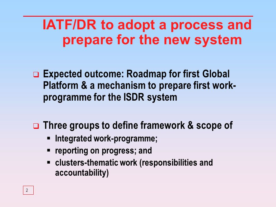 2 IATF/DR to adopt a process and prepare for the new system Expected outcome: Roadmap for first Global Platform & a mechanism to prepare first work- programme for the ISDR system Three groups to define framework & scope of Integrated work-programme; reporting on progress; and clusters-thematic work (responsibilities and accountability)