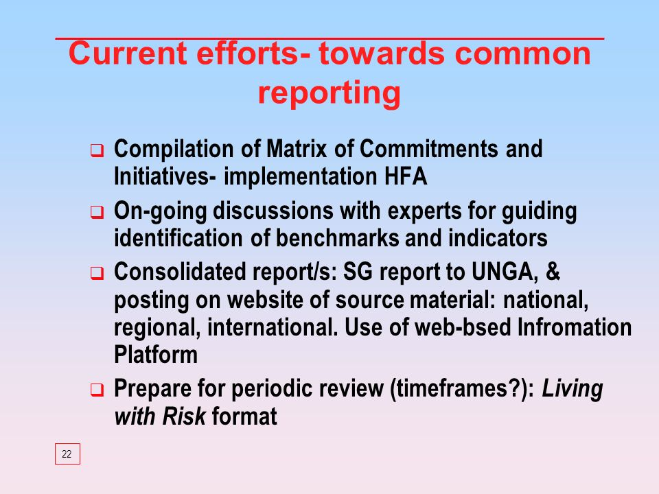 22 Current efforts- towards common reporting Compilation of Matrix of Commitments and Initiatives- implementation HFA On-going discussions with experts for guiding identification of benchmarks and indicators Consolidated report/s: SG report to UNGA, & posting on website of source material: national, regional, international.