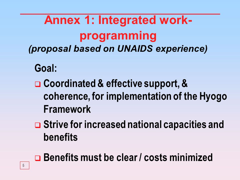 5 Annex 1: Integrated work- programming (proposal based on UNAIDS experience) Goal: Coordinated & effective support, & coherence, for implementation of the Hyogo Framework Strive for increased national capacities and benefits Benefits must be clear / costs minimized
