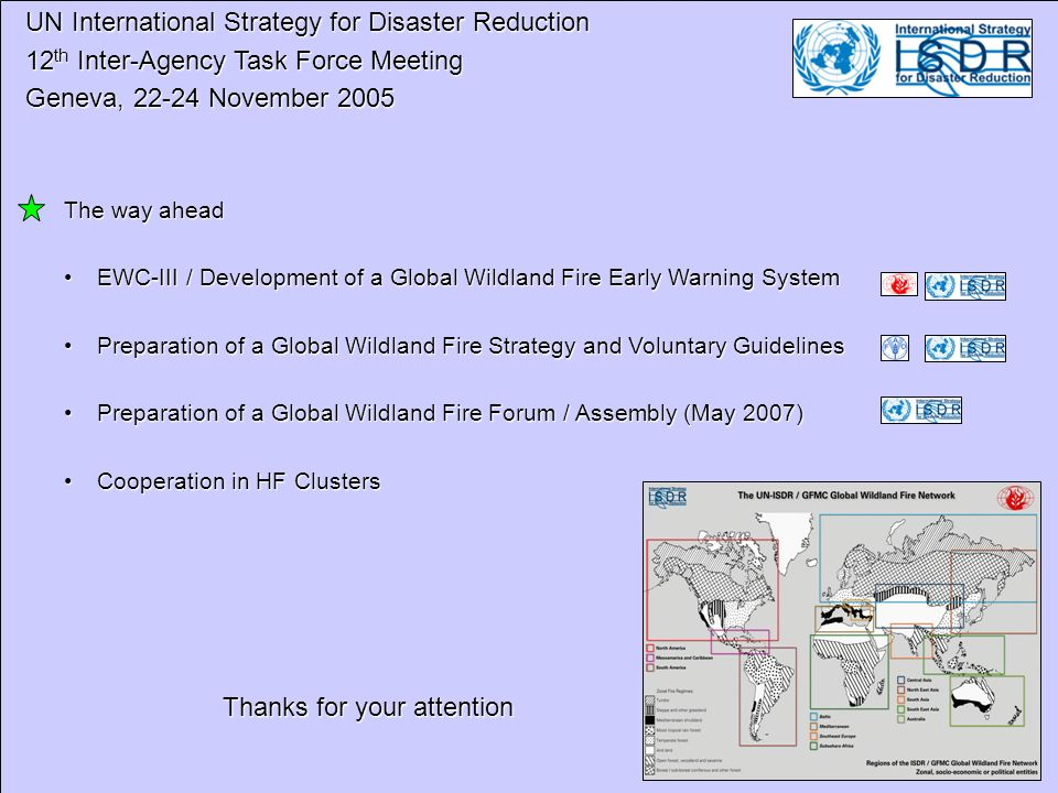 UN International Strategy for Disaster Reduction UN International Strategy for Disaster Reduction 12 th Inter-Agency Task Force Meeting 12 th Inter-Agency Task Force Meeting Geneva, 22-24 November 2005 Geneva, 22-24 November 2005 The way ahead EWC-III / Development of a Global Wildland Fire Early Warning SystemEWC-III / Development of a Global Wildland Fire Early Warning System Preparation of a Global Wildland Fire Strategy and Voluntary GuidelinesPreparation of a Global Wildland Fire Strategy and Voluntary Guidelines Preparation of a Global Wildland Fire Forum / Assembly (May 2007)Preparation of a Global Wildland Fire Forum / Assembly (May 2007) Cooperation in HF ClustersCooperation in HF Clusters Thanks for your attention