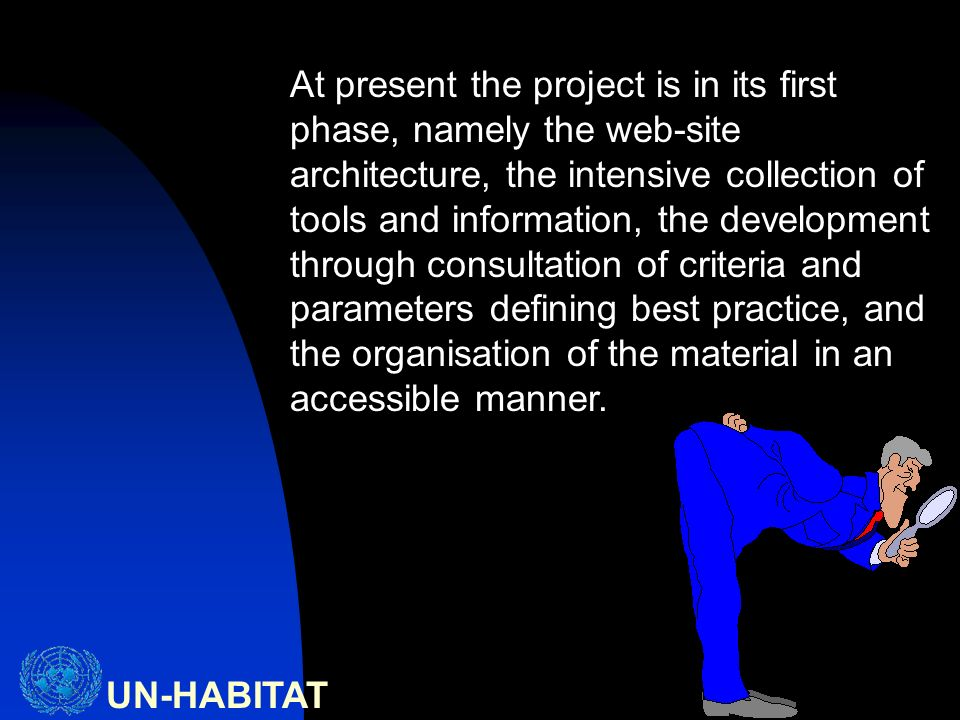 UN-HABITAT At present the project is in its first phase, namely the web-site architecture, the intensive collection of tools and information, the development through consultation of criteria and parameters defining best practice, and the organisation of the material in an accessible manner.