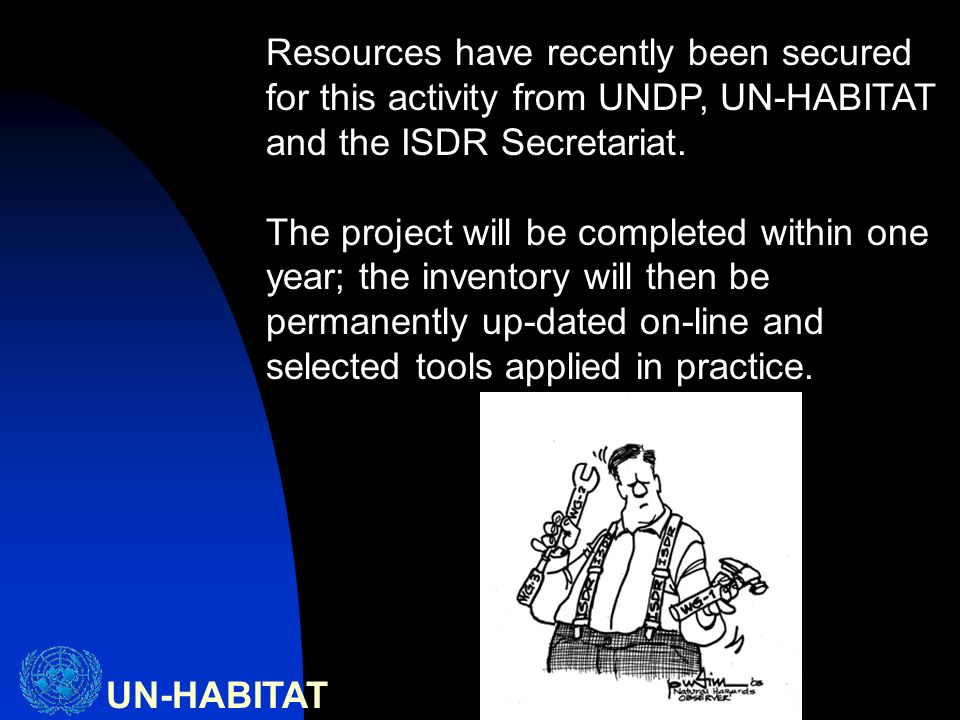 UN-HABITAT Resources have recently been secured for this activity from UNDP, UN-HABITAT and the ISDR Secretariat.