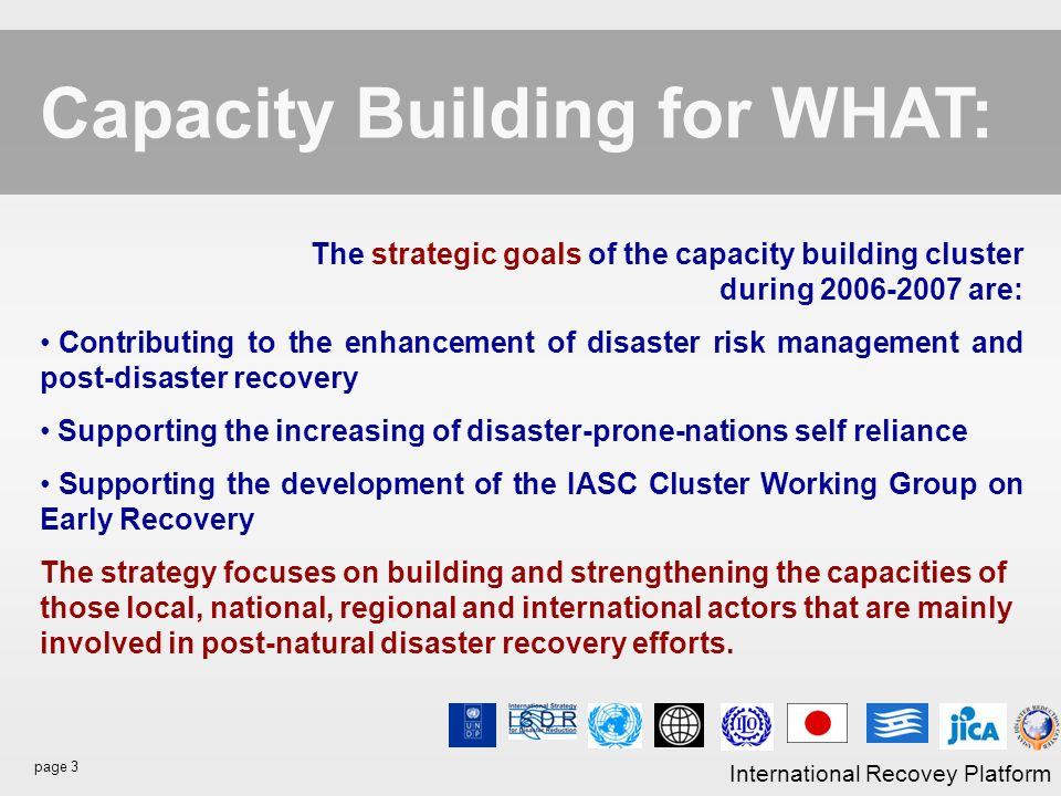 page 3 International Recovey Platform Capacity Building for WHAT: The strategic goals of the capacity building cluster during 2006-2007 are: Contributing to the enhancement of disaster risk management and post-disaster recovery Supporting the increasing of disaster-prone-nations self reliance Supporting the development of the IASC Cluster Working Group on Early Recovery The strategy focuses on building and strengthening the capacities of those local, national, regional and international actors that are mainly involved in post-natural disaster recovery efforts.