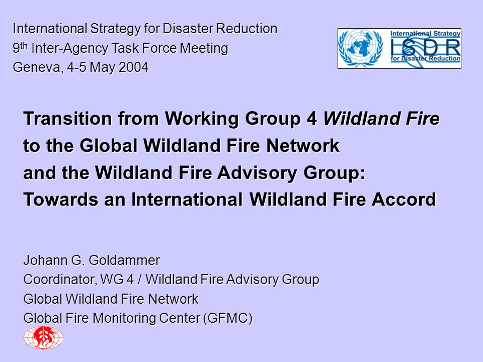 International Strategy for Disaster Reduction International Strategy for Disaster Reduction 9 th Inter-Agency Task Force Meeting 9 th Inter-Agency Task Force Meeting Geneva, 4-5 May 2004 Geneva, 4-5 May 2004 Transition from Working Group 4 Wildland Fire to the Global Wildland Fire Network and the Wildland Fire Advisory Group: Towards an International Wildland Fire Accord Johann G.