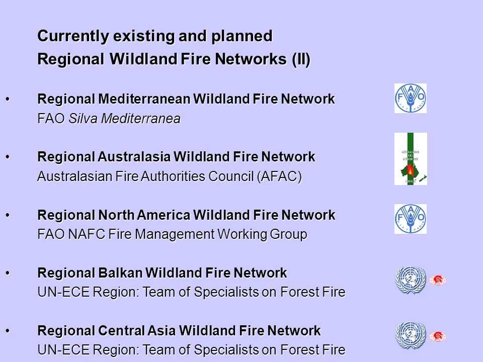 Currently existing and planned Regional Wildland Fire Networks (II) Regional Mediterranean Wildland Fire NetworkRegional Mediterranean Wildland Fire Network FAO Silva Mediterranea Regional Australasia Wildland Fire NetworkRegional Australasia Wildland Fire Network Australasian Fire Authorities Council (AFAC) Regional North America Wildland Fire NetworkRegional North America Wildland Fire Network FAO NAFC Fire Management Working Group Regional Balkan Wildland Fire NetworkRegional Balkan Wildland Fire Network UN-ECE Region: Team of Specialists on Forest Fire Regional Central Asia Wildland Fire NetworkRegional Central Asia Wildland Fire Network UN-ECE Region: Team of Specialists on Forest Fire