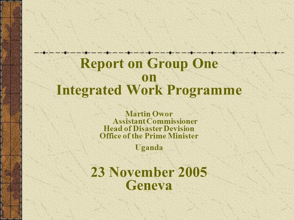 Report on Group One on Integrated Work Programme Martin Owor Assistant Commissioner Head of Disaster Devision Office of the Prime Minister Uganda 23 November 2005 Geneva