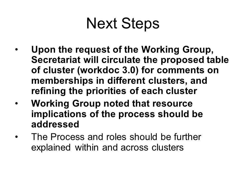 Next Steps Upon the request of the Working Group, Secretariat will circulate the proposed table of cluster (workdoc 3.0) for comments on memberships in different clusters, and refining the priorities of each cluster Working Group noted that resource implications of the process should be addressed The Process and roles should be further explained within and across clusters