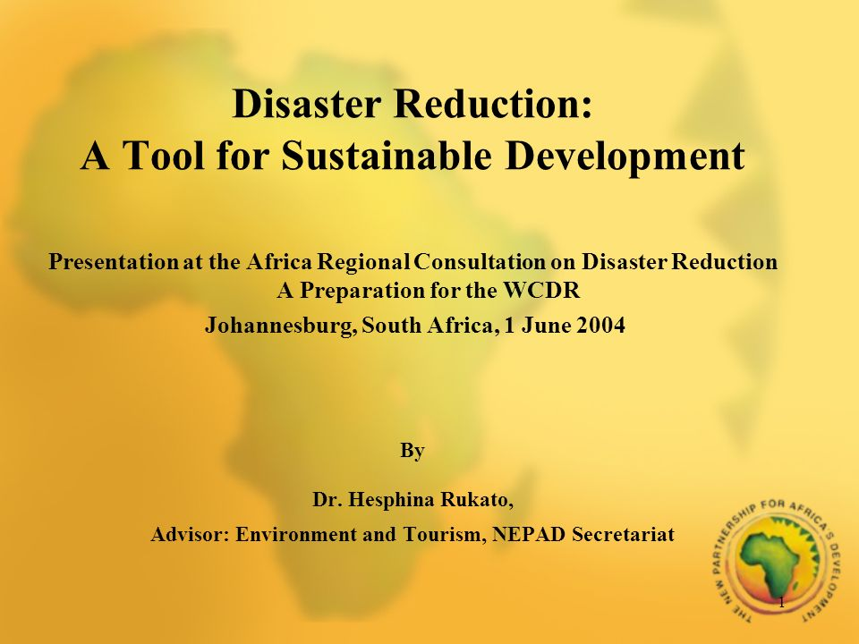 1 Disaster Reduction: A Tool for Sustainable Development Presentation at the Africa Regional Consultation on Disaster Reduction A Preparation for the WCDR Johannesburg, South Africa, 1 June 2004 By Dr.