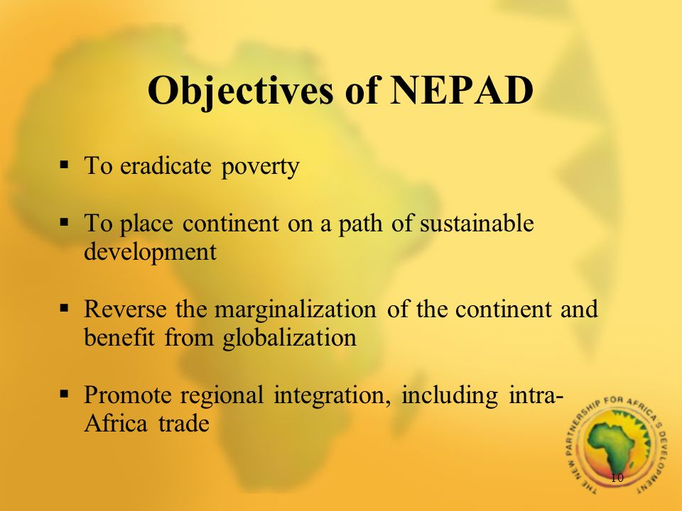 10 Objectives of NEPAD To eradicate poverty To place continent on a path of sustainable development Reverse the marginalization of the continent and benefit from globalization Promote regional integration, including intra- Africa trade