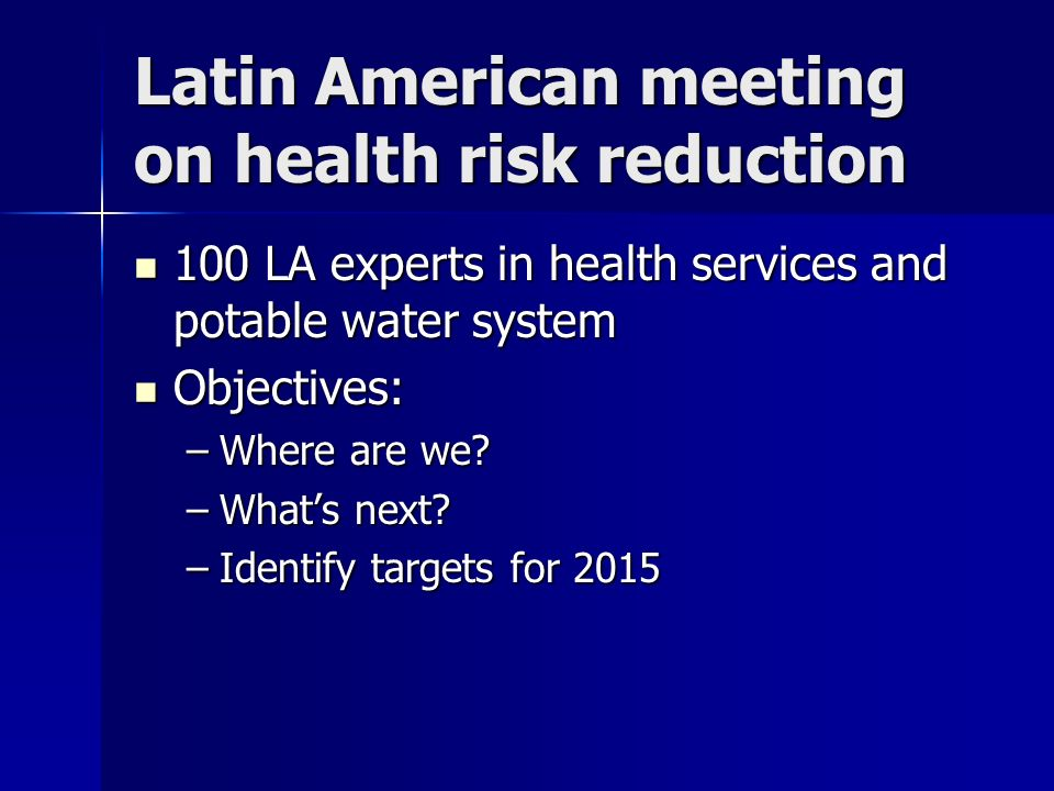 Latin American meeting on health risk reduction 100 LA experts in health services and potable water system 100 LA experts in health services and potable water system Objectives: Objectives: –Where are we.