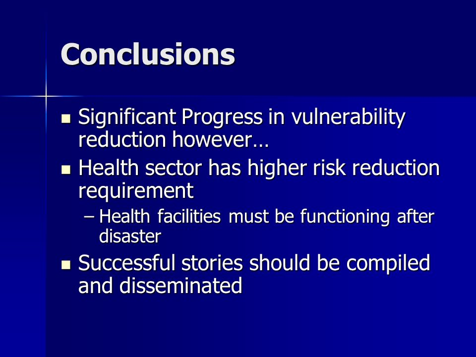 Conclusions Significant Progress in vulnerability reduction however… Significant Progress in vulnerability reduction however… Health sector has higher risk reduction requirement Health sector has higher risk reduction requirement –Health facilities must be functioning after disaster Successful stories should be compiled and disseminated Successful stories should be compiled and disseminated