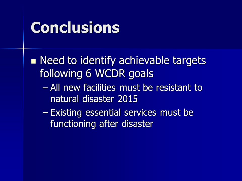 Conclusions Need to identify achievable targets following 6 WCDR goals Need to identify achievable targets following 6 WCDR goals –All new facilities must be resistant to natural disaster 2015 –Existing essential services must be functioning after disaster