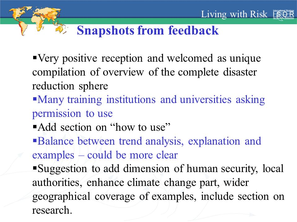 Living with Risk Snapshots from feedback Very positive reception and welcomed as unique compilation of overview of the complete disaster reduction sphere Many training institutions and universities asking permission to use Add section on how to use Balance between trend analysis, explanation and examples – could be more clear Suggestion to add dimension of human security, local authorities, enhance climate change part, wider geographical coverage of examples, include section on research.