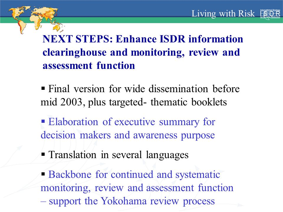 Living with Risk NEXT STEPS: Enhance ISDR information clearinghouse and monitoring, review and assessment function Final version for wide dissemination before mid 2003, plus targeted- thematic booklets Elaboration of executive summary for decision makers and awareness purpose Translation in several languages Backbone for continued and systematic monitoring, review and assessment function – support the Yokohama review process