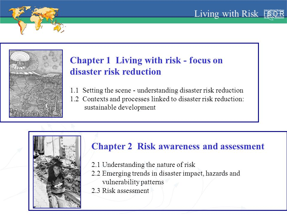 Living with Risk Chapter 1 Living with risk - focus on disaster risk reduction 1.1 Setting the scene - understanding disaster risk reduction 1.2 Contexts and processes linked to disaster risk reduction: sustainable development Chapter 2 Risk awareness and assessment 2.1 Understanding the nature of risk 2.2 Emerging trends in disaster impact, hazards and vulnerability patterns 2.3 Risk assessment