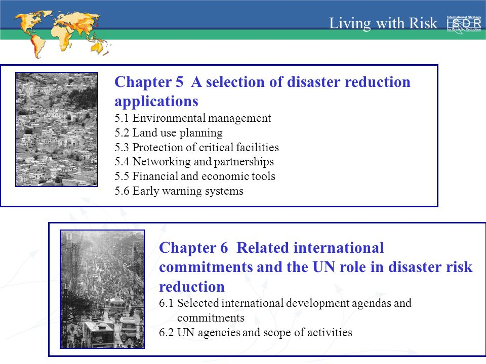 Living with Risk Chapter 5 A selection of disaster reduction applications 5.1 Environmental management 5.2 Land use planning 5.3 Protection of critical facilities 5.4 Networking and partnerships 5.5 Financial and economic tools 5.6 Early warning systems Chapter 6 Related international commitments and the UN role in disaster risk reduction 6.1 Selected international development agendas and commitments 6.2 UN agencies and scope of activities