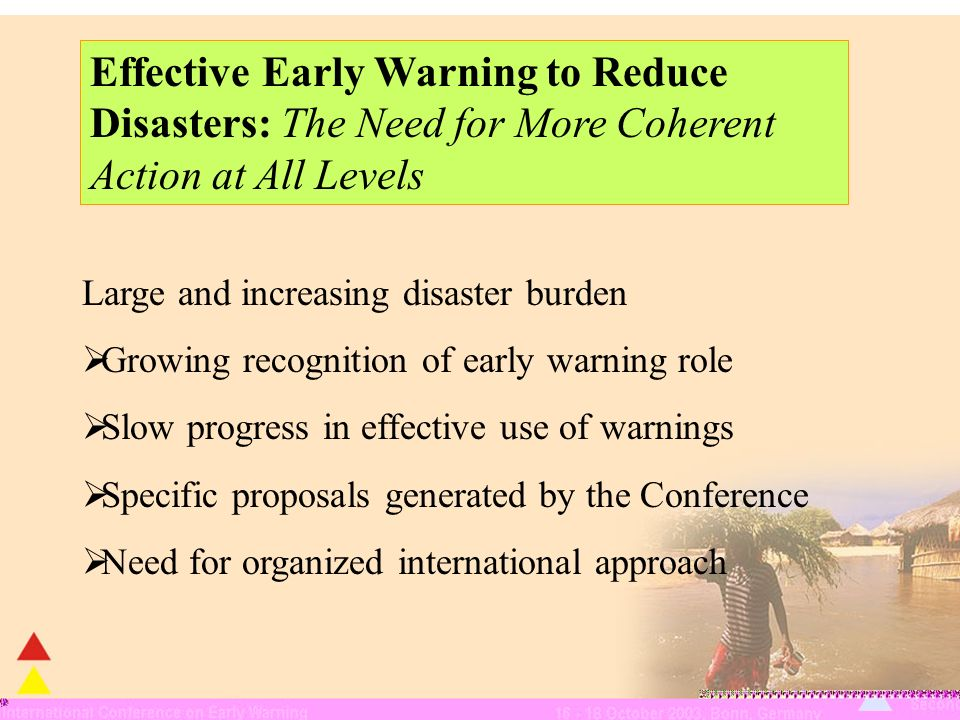 Large and increasing disaster burden Growing recognition of early warning role Slow progress in effective use of warnings Specific proposals generated by the Conference Need for organized international approach Effective Early Warning to Reduce Disasters: The Need for More Coherent Action at All Levels