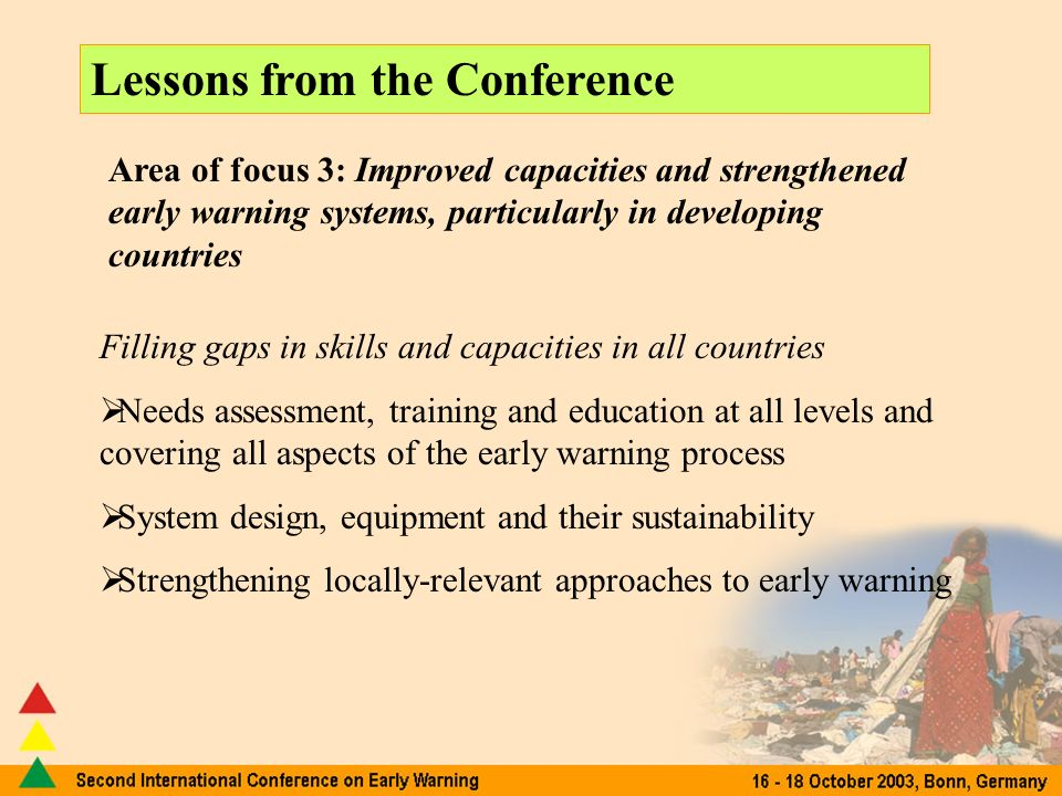 Lessons from the Conference Area of focus 3: Improved capacities and strengthened early warning systems, particularly in developing countries Filling gaps in skills and capacities in all countries Needs assessment, training and education at all levels and covering all aspects of the early warning process System design, equipment and their sustainability Strengthening locally-relevant approaches to early warning