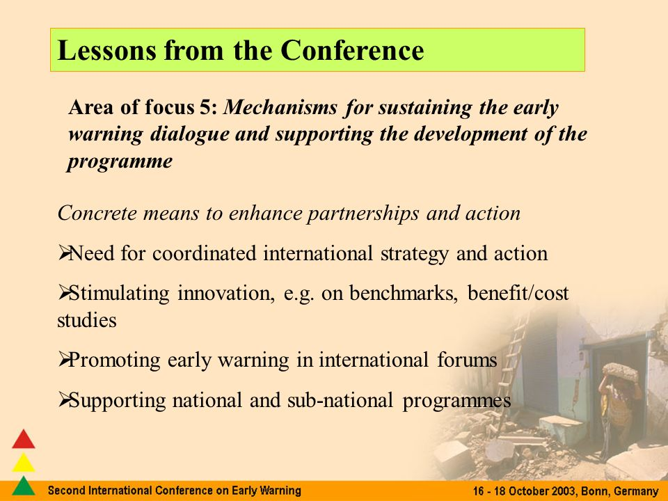 Lessons from the Conference Area of focus 5: Mechanisms for sustaining the early warning dialogue and supporting the development of the programme Concrete means to enhance partnerships and action Need for coordinated international strategy and action Stimulating innovation, e.g.