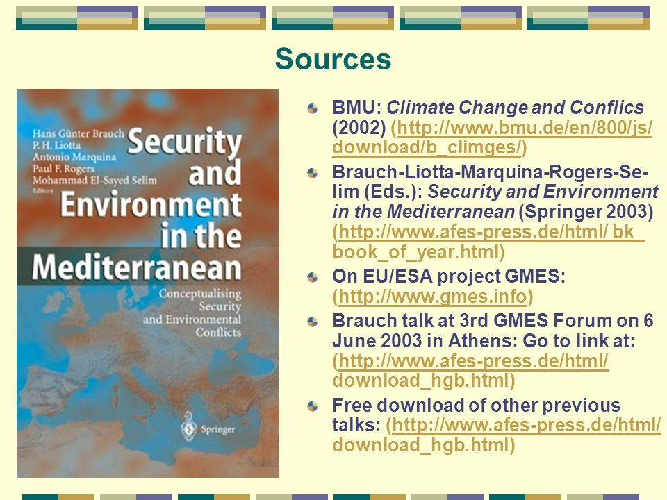 Sources BMU: Climate Change and Conflics (2002) (http://www.bmu.de/en/800/js/ download/b_climges/)http://www.bmu.de/en/800/js/ download/b_climges/ Brauch-Liotta-Marquina-Rogers-Se- lim (Eds.): Security and Environment in the Mediterranean (Springer 2003) (http://www.afes-press.de/html/ bk_ book_of_year.html)http://www.afes-press.de/html/ bk_ On EU/ESA project GMES: (http://www.gmes.info)http://www.gmes.info Brauch talk at 3rd GMES Forum on 6 June 2003 in Athens: Go to link at: (http://www.afes-press.de/html/ download_hgb.html)http://www.afes-press.de/html/ Free download of other previous talks: (http://www.afes-press.de/html/ download_hgb.html)http://www.afes-press.de/html/