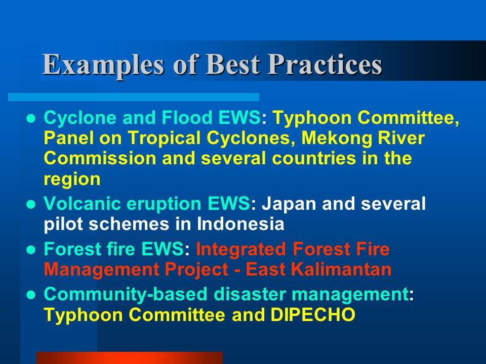 Examples of Best Practices Cyclone and Flood EWS: Typhoon Committee, Panel on Tropical Cyclones, Mekong River Commission and several countries in the region Volcanic eruption EWS: Japan and several pilot schemes in Indonesia Forest fire EWS: Integrated Forest Fire Management Project - East Kalimantan Community-based disaster management: Typhoon Committee and DIPECHO