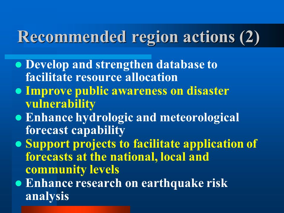 Recommended region actions (2) Develop and strengthen database to facilitate resource allocation Improve public awareness on disaster vulnerability Enhance hydrologic and meteorological forecast capability Support projects to facilitate application of forecasts at the national, local and community levels Enhance research on earthquake risk analysis