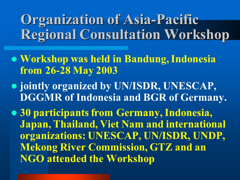 Organization of Asia-Pacific Regional Consultation Workshop Workshop was held in Bandung, Indonesia from May 2003 jointly organized by UN/ISDR, UNESCAP, DGGMR of Indonesia and BGR of Germany.