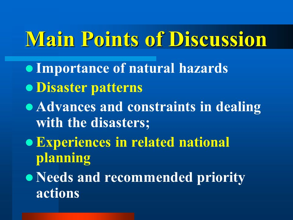 Main Points of Discussion Importance of natural hazards Disaster patterns Advances and constraints in dealing with the disasters; Experiences in related national planning Needs and recommended priority actions
