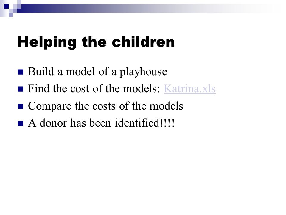 Helping the children Build a model of a playhouse Find the cost of the models: Katrina.xlsKatrina.xls Compare the costs of the models A donor has been identified!!!!