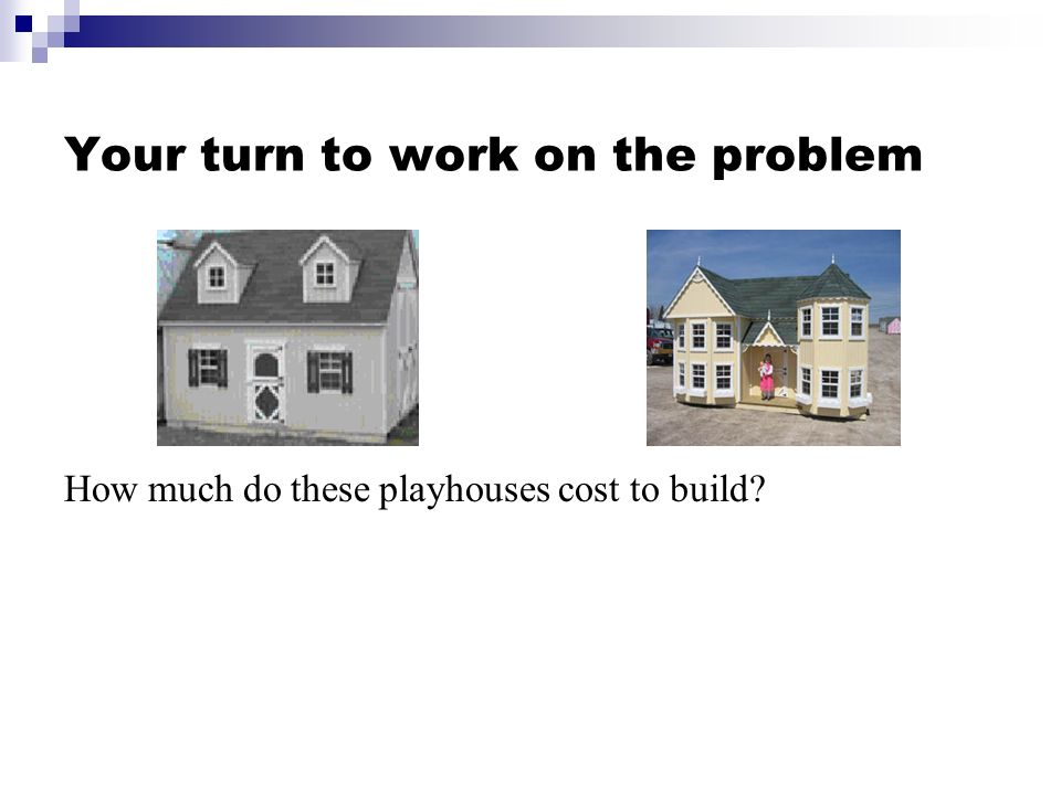 Your turn to work on the problem How much do these playhouses cost to build