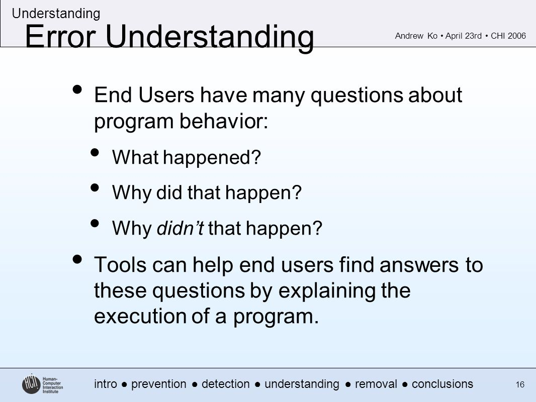 Andrew Ko April 23rd CHI 2006 intro prevention detection understanding removal conclusions Understanding 16 Error Understanding End Users have many questions about program behavior: What happened.