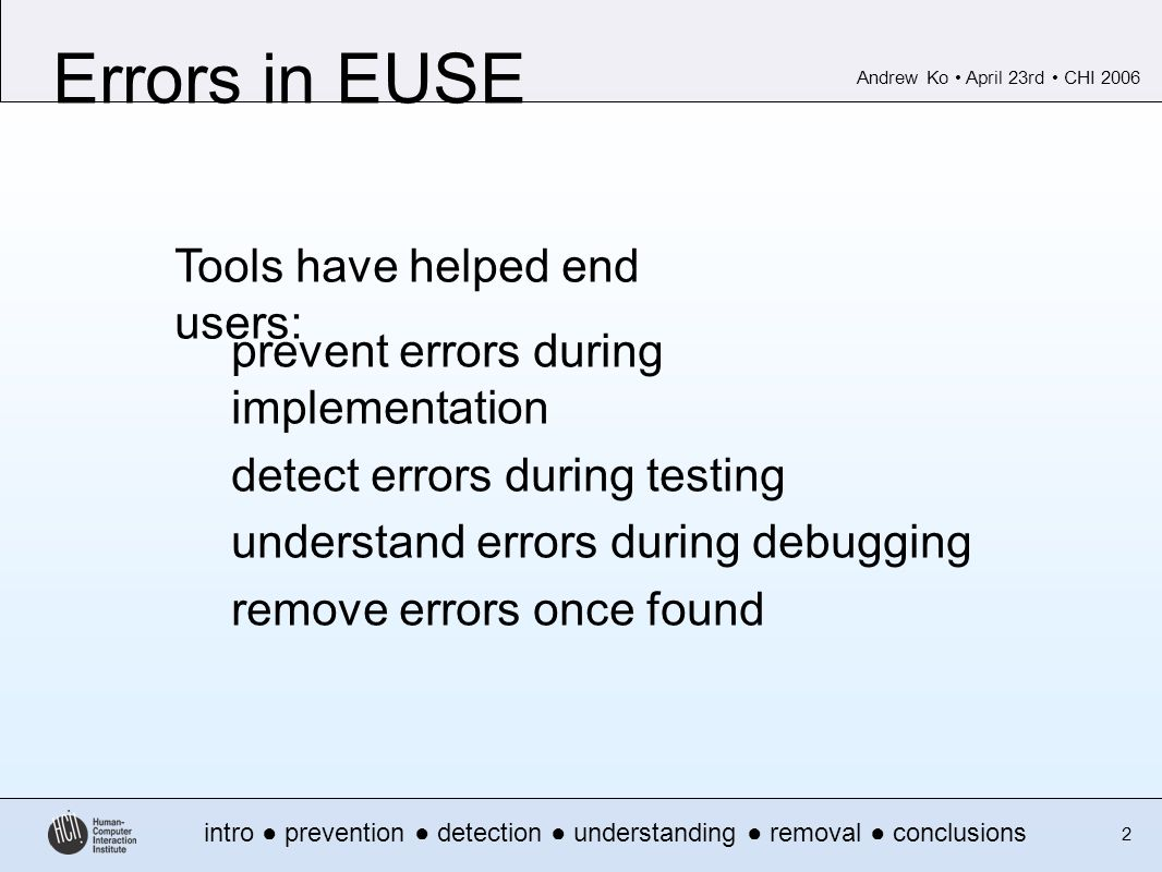 Andrew Ko April 23rd CHI 2006 intro prevention detection understanding removal conclusions 2 Errors in EUSE prevent errors during implementation detect errors during testing understand errors during debugging remove errors once found Tools have helped end users: