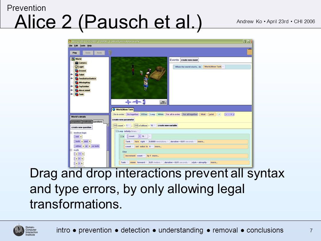 Andrew Ko April 23rd CHI 2006 intro prevention detection understanding removal conclusions Prevention 7 Alice 2 (Pausch et al.) Drag and drop interactions prevent all syntax and type errors, by only allowing legal transformations.