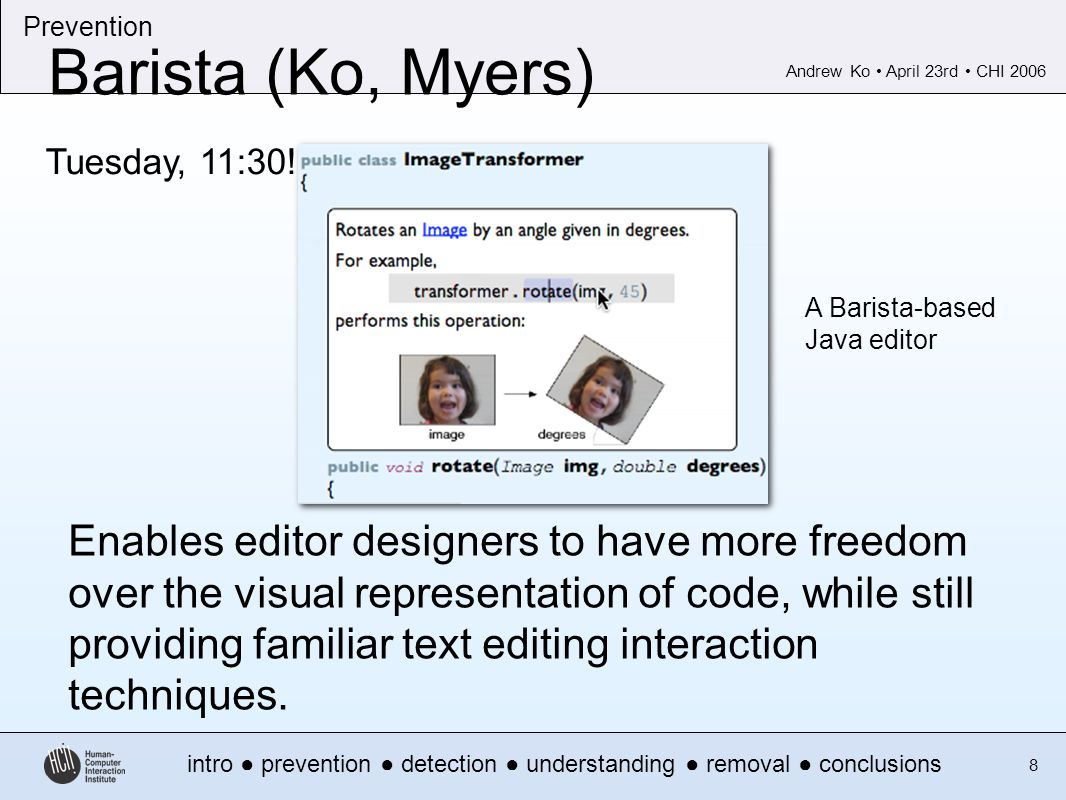 Andrew Ko April 23rd CHI 2006 intro prevention detection understanding removal conclusions Prevention 8 Barista (Ko, Myers) A Barista-based Java editor Enables editor designers to have more freedom over the visual representation of code, while still providing familiar text editing interaction techniques.