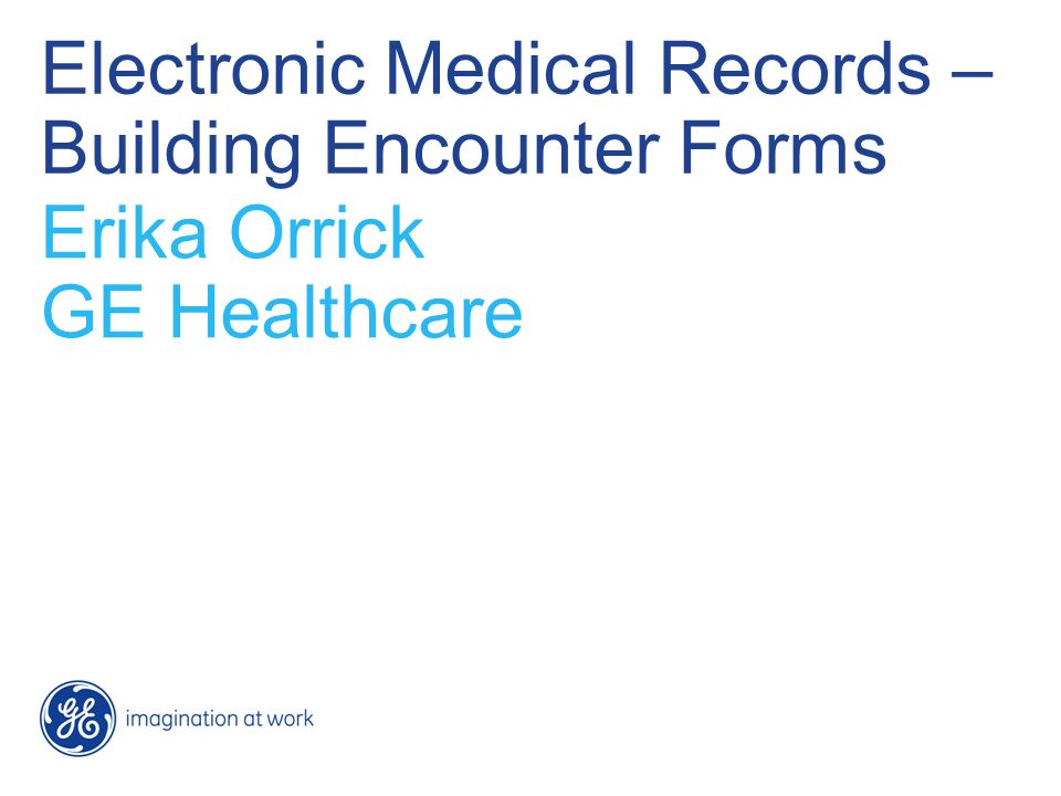 Electronic Medical Records – Building Encounter Forms Erika Orrick GE Healthcare