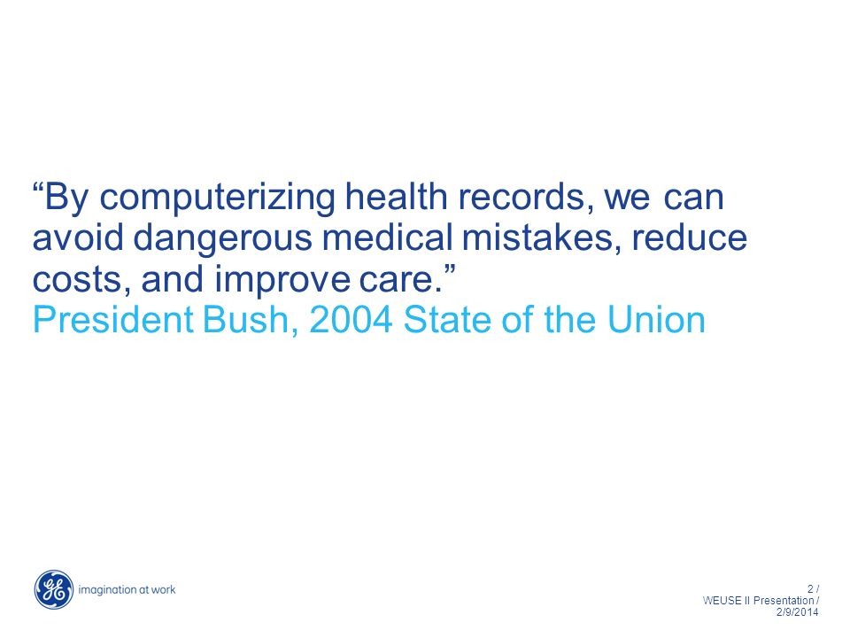2 / WEUSE II Presentation / 2/9/2014 By computerizing health records, we can avoid dangerous medical mistakes, reduce costs, and improve care.