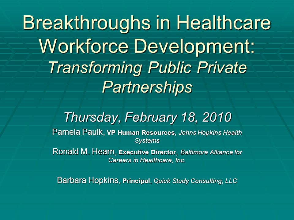 Breakthroughs in Healthcare Workforce Development: Transforming Public Private Partnerships Thursday, February 18, 2010 Pamela Paulk, VP Human Resources, Johns Hopkins Health Systems Ronald M.