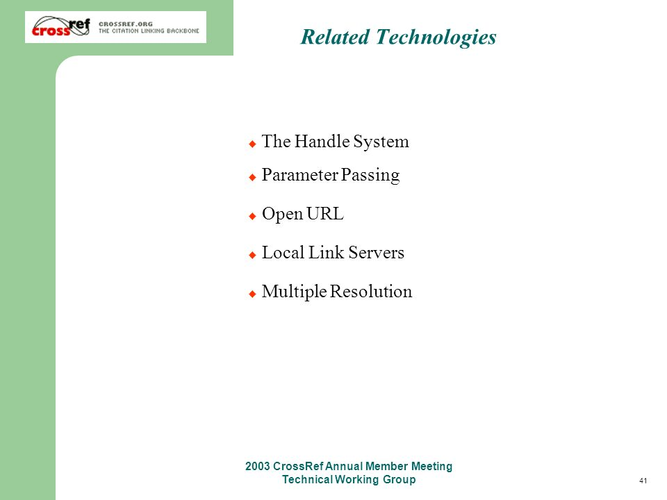 41 2003 CrossRef Annual Member Meeting Technical Working Group The Handle System Parameter Passing Open URL Local Link Servers Multiple Resolution Related Technologies