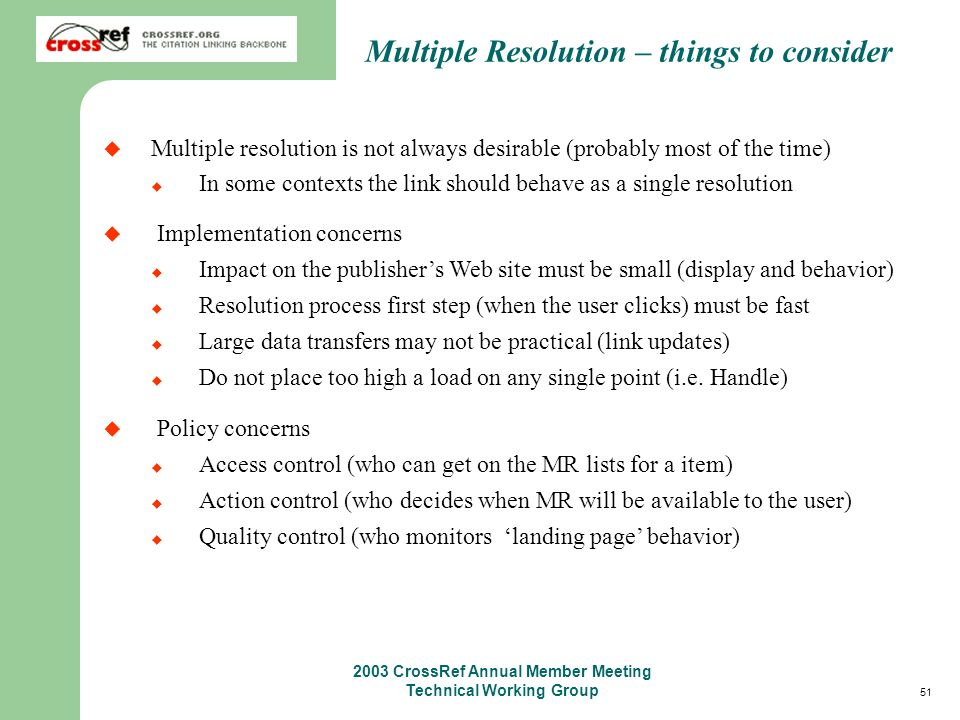 51 2003 CrossRef Annual Member Meeting Technical Working Group Multiple Resolution – things to consider Multiple resolution is not always desirable (probably most of the time) In some contexts the link should behave as a single resolution Implementation concerns Impact on the publishers Web site must be small (display and behavior) Resolution process first step (when the user clicks) must be fast Large data transfers may not be practical (link updates) Do not place too high a load on any single point (i.e.